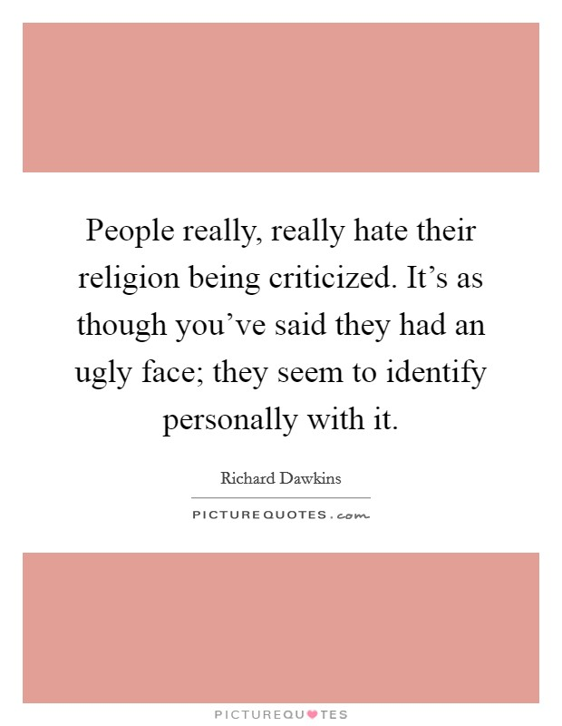 People really, really hate their religion being criticized. It's as though you've said they had an ugly face; they seem to identify personally with it Picture Quote #1
