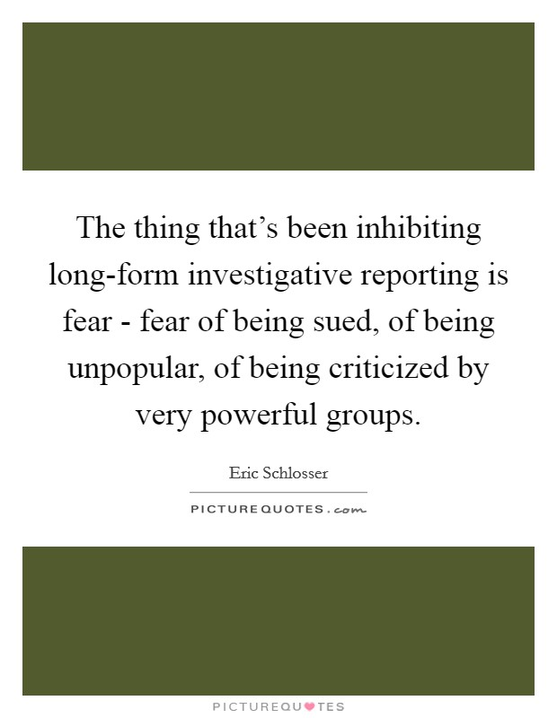 The thing that's been inhibiting long-form investigative reporting is fear - fear of being sued, of being unpopular, of being criticized by very powerful groups Picture Quote #1