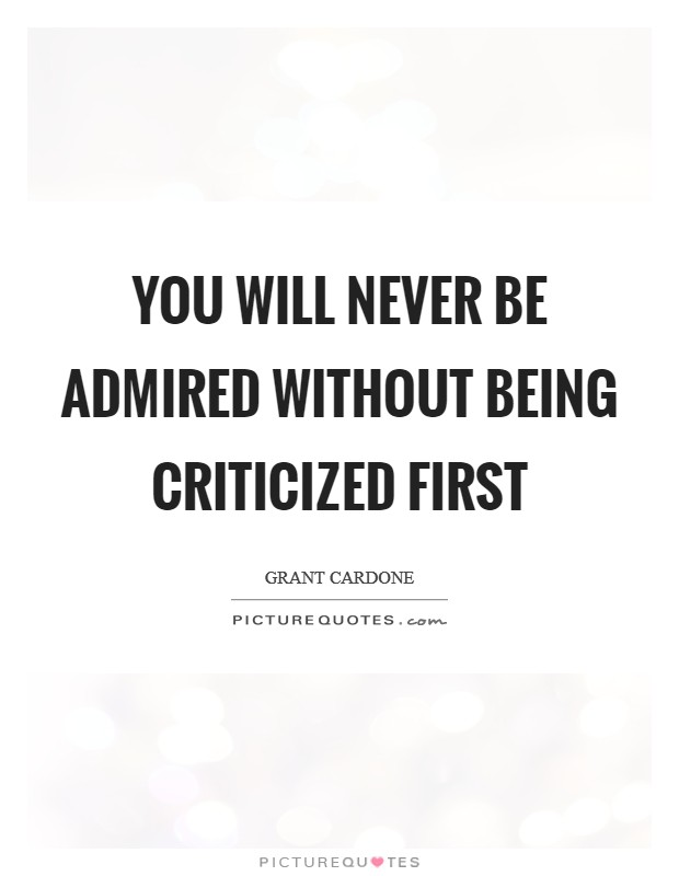You will never be admired without being criticized first Picture Quote #1