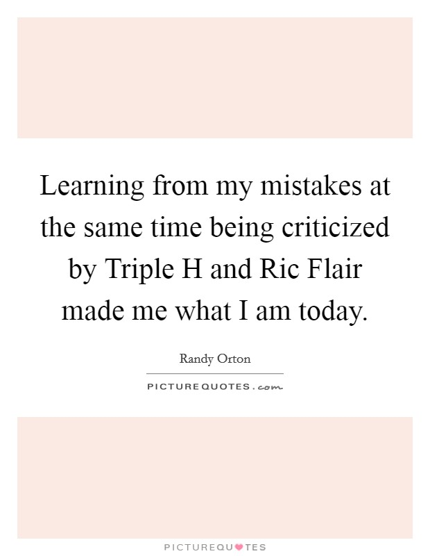 Learning from my mistakes at the same time being criticized by Triple H and Ric Flair made me what I am today Picture Quote #1