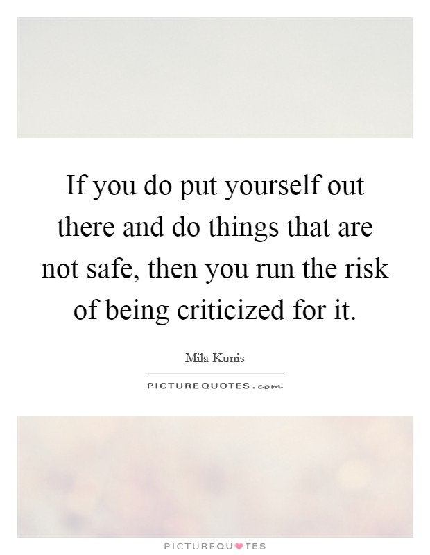 If you do put yourself out there and do things that are not safe, then you run the risk of being criticized for it Picture Quote #1