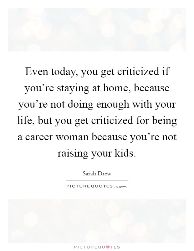 Even today, you get criticized if you're staying at home, because you're not doing enough with your life, but you get criticized for being a career woman because you're not raising your kids Picture Quote #1