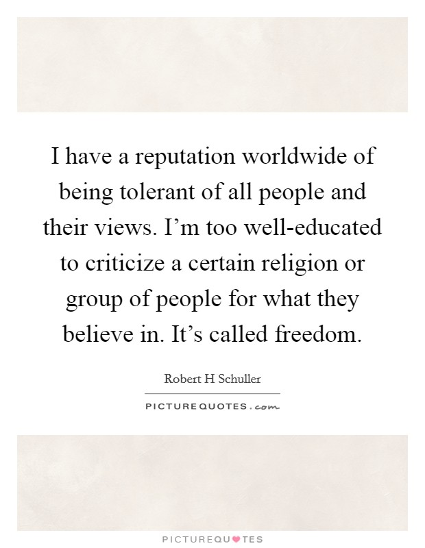 I have a reputation worldwide of being tolerant of all people and their views. I'm too well-educated to criticize a certain religion or group of people for what they believe in. It's called freedom Picture Quote #1