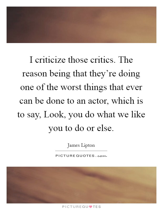 I criticize those critics. The reason being that they're doing one of the worst things that ever can be done to an actor, which is to say, Look, you do what we like you to do or else Picture Quote #1