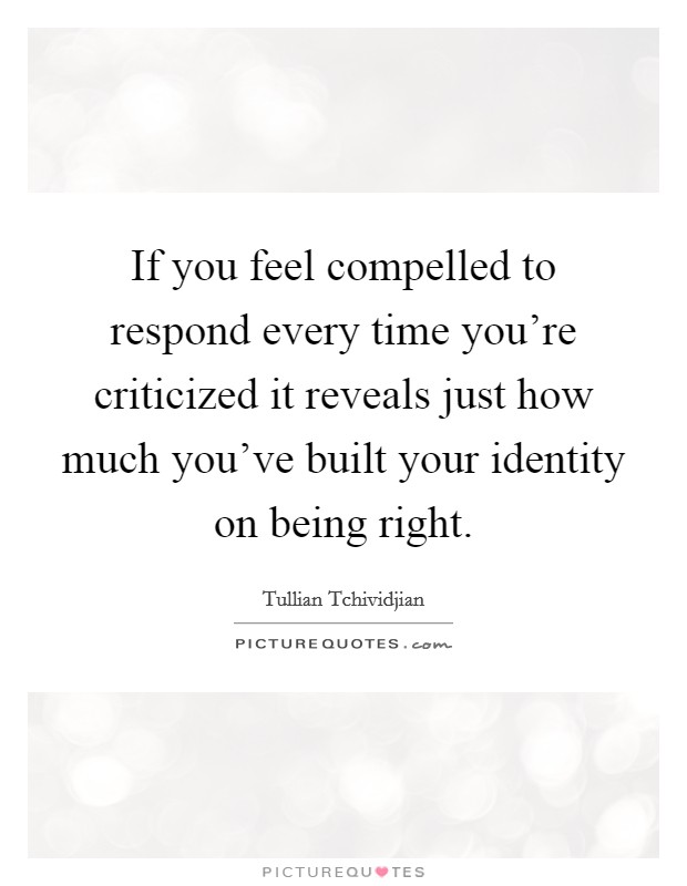 If you feel compelled to respond every time you're criticized it reveals just how much you've built your identity on being right Picture Quote #1