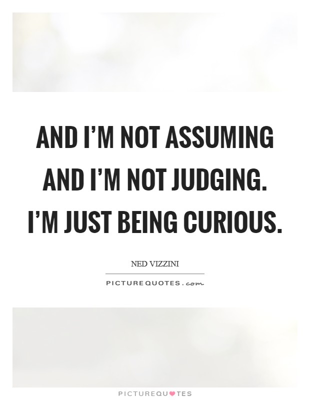 And I'm not assuming and I'm not judging. I'm just being curious Picture Quote #1