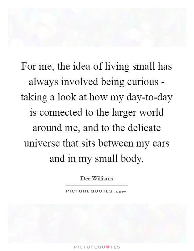 For me, the idea of living small has always involved being curious - taking a look at how my day-to-day is connected to the larger world around me, and to the delicate universe that sits between my ears and in my small body Picture Quote #1