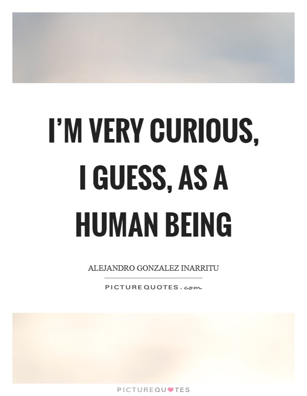 I'm very curious, I guess, as a human being Picture Quote #1