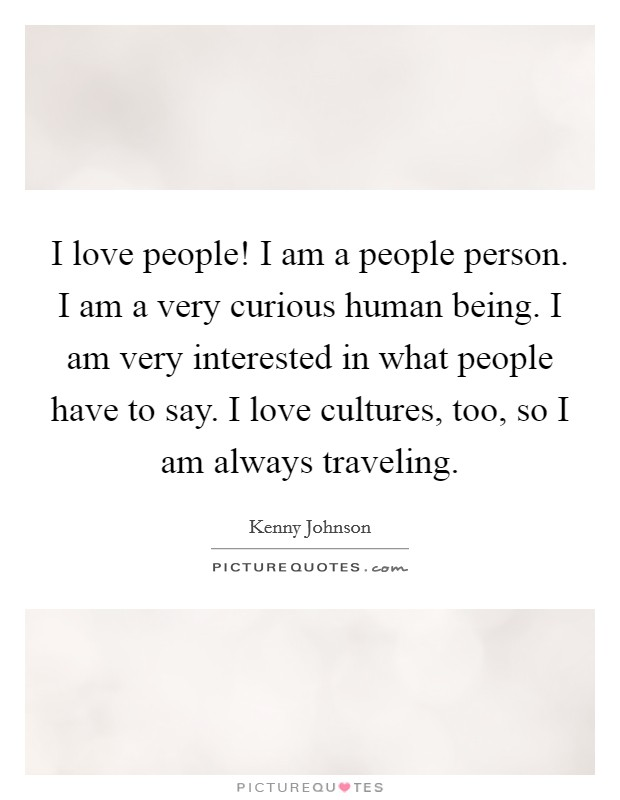 I love people! I am a people person. I am a very curious human being. I am very interested in what people have to say. I love cultures, too, so I am always traveling Picture Quote #1