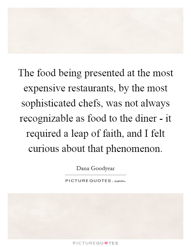 The food being presented at the most expensive restaurants, by the most sophisticated chefs, was not always recognizable as food to the diner - it required a leap of faith, and I felt curious about that phenomenon Picture Quote #1