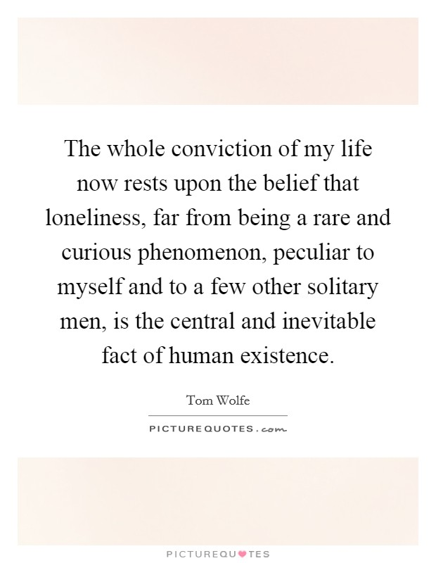 The whole conviction of my life now rests upon the belief that loneliness, far from being a rare and curious phenomenon, peculiar to myself and to a few other solitary men, is the central and inevitable fact of human existence Picture Quote #1
