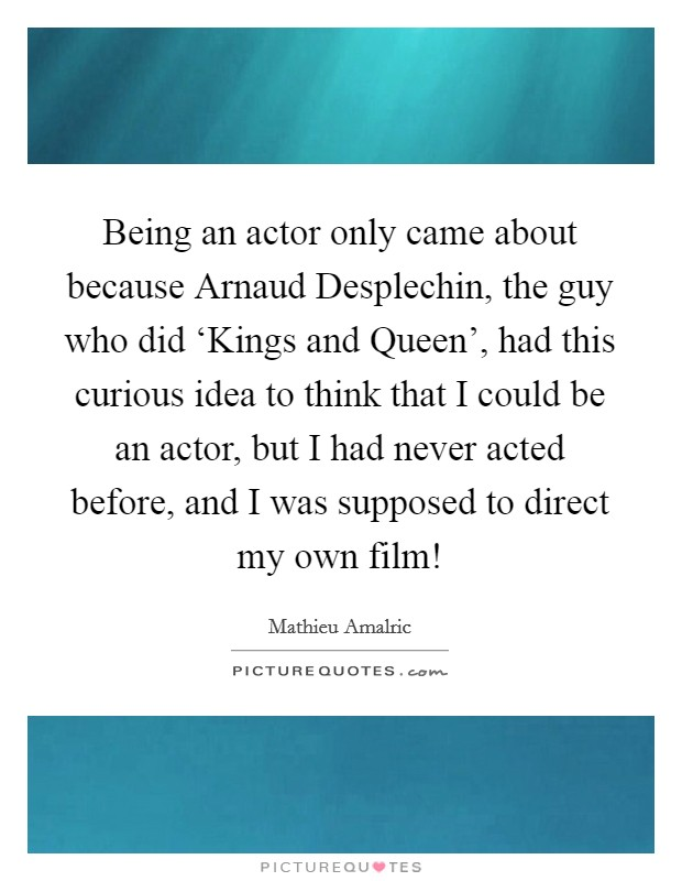 Being an actor only came about because Arnaud Desplechin, the guy who did 'Kings and Queen', had this curious idea to think that I could be an actor, but I had never acted before, and I was supposed to direct my own film! Picture Quote #1
