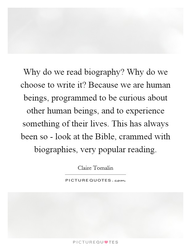 Why do we read biography? Why do we choose to write it? Because we are human beings, programmed to be curious about other human beings, and to experience something of their lives. This has always been so - look at the Bible, crammed with biographies, very popular reading Picture Quote #1