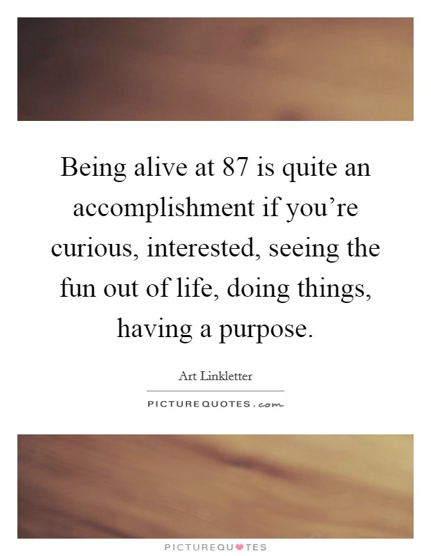 Being alive at 87 is quite an accomplishment if you're curious, interested, seeing the fun out of life, doing things, having a purpose Picture Quote #1