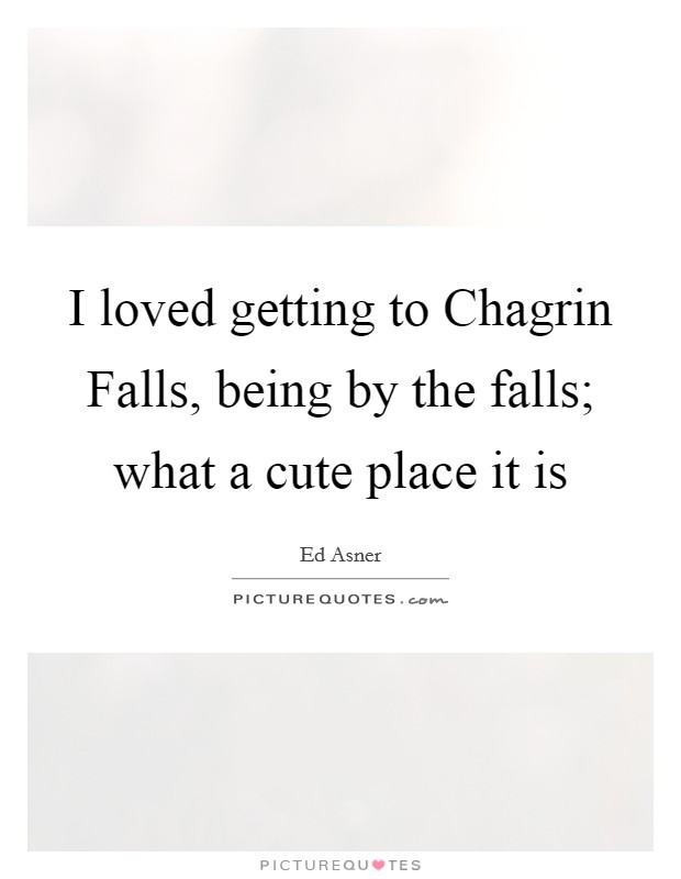 I loved getting to Chagrin Falls, being by the falls; what a cute place it is Picture Quote #1