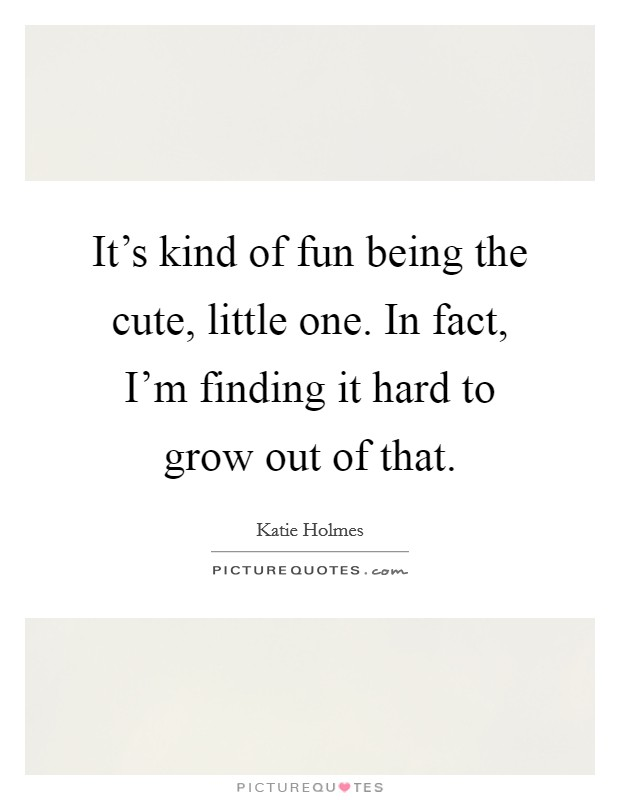 It's kind of fun being the cute, little one. In fact, I'm finding it hard to grow out of that Picture Quote #1
