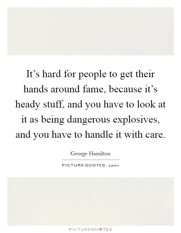 It's hard for people to get their hands around fame, because it's heady stuff, and you have to look at it as being dangerous explosives, and you have to handle it with care Picture Quote #1