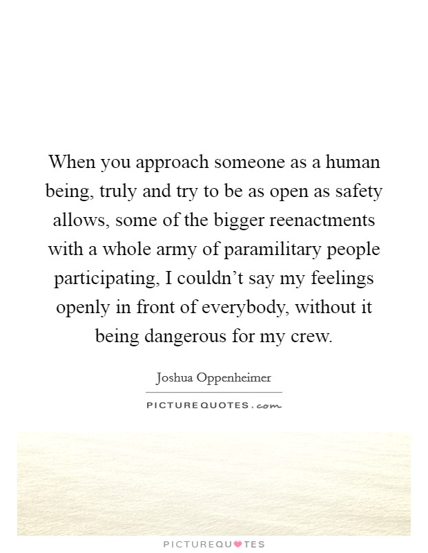 When you approach someone as a human being, truly and try to be as open as safety allows, some of the bigger reenactments with a whole army of paramilitary people participating, I couldn't say my feelings openly in front of everybody, without it being dangerous for my crew Picture Quote #1