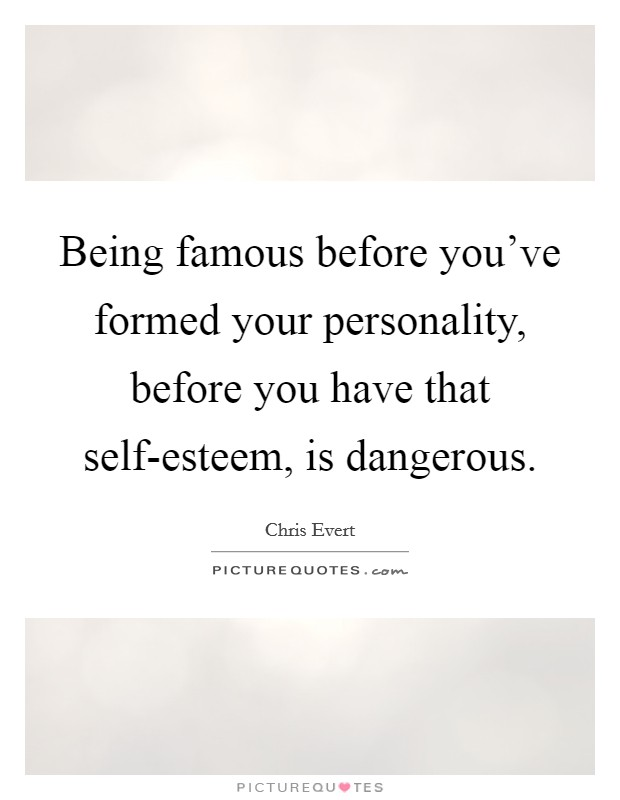 Being famous before you've formed your personality, before you have that self-esteem, is dangerous. Picture Quote #1