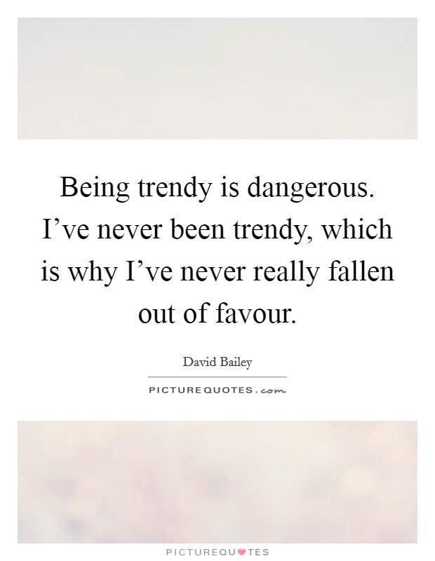 Being trendy is dangerous. I've never been trendy, which is why I've never really fallen out of favour Picture Quote #1