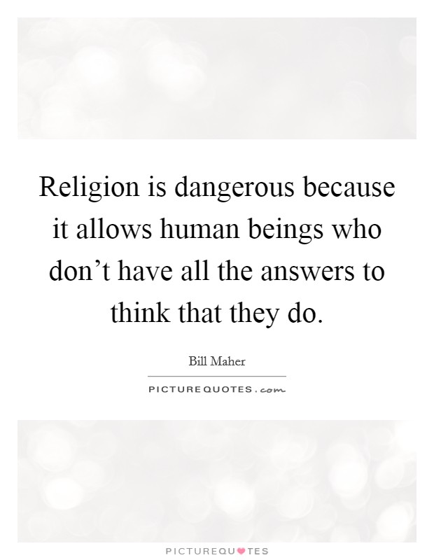 Religion is dangerous because it allows human beings who don't have all the answers to think that they do Picture Quote #1