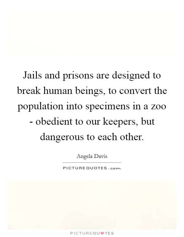 Jails and prisons are designed to break human beings, to convert the population into specimens in a zoo - obedient to our keepers, but dangerous to each other Picture Quote #1