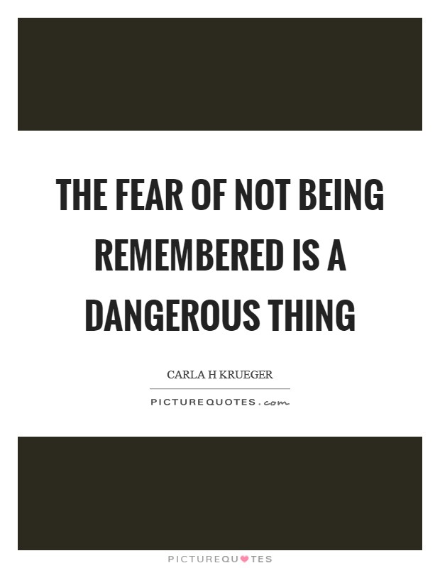 The fear of not being remembered is a dangerous thing Picture Quote #1