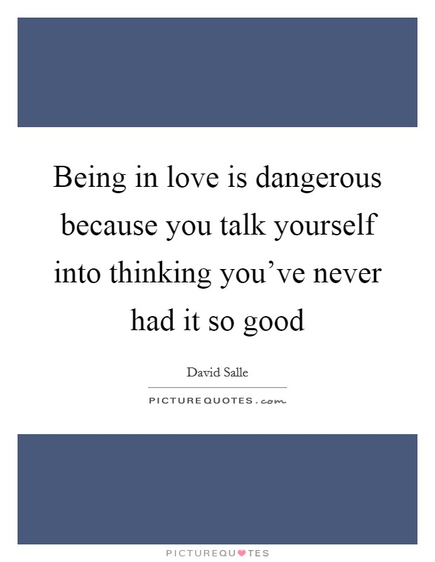 Being in love is dangerous because you talk yourself into thinking you've never had it so good Picture Quote #1