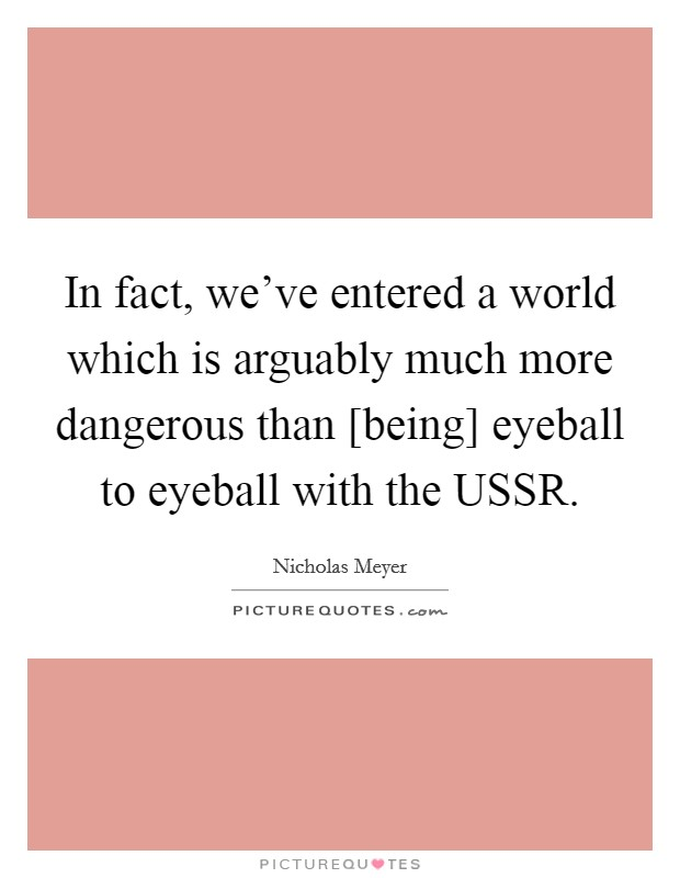 In fact, we've entered a world which is arguably much more dangerous than [being] eyeball to eyeball with the USSR Picture Quote #1