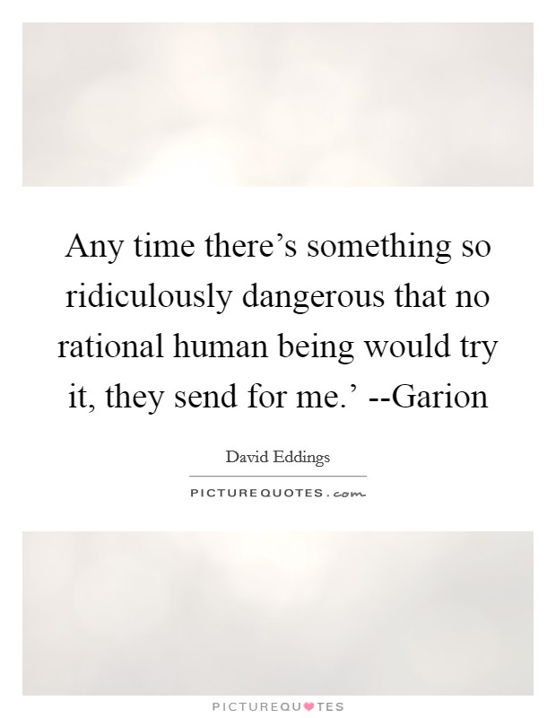 Any time there's something so ridiculously dangerous that no rational human being would try it, they send for me.' --Garion Picture Quote #1