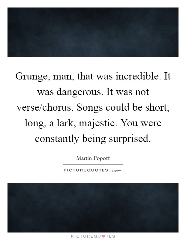 Grunge, man, that was incredible. It was dangerous. It was not verse/chorus. Songs could be short, long, a lark, majestic. You were constantly being surprised Picture Quote #1