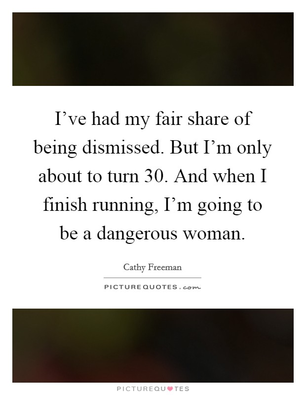 I've had my fair share of being dismissed. But I'm only about to turn 30. And when I finish running, I'm going to be a dangerous woman Picture Quote #1