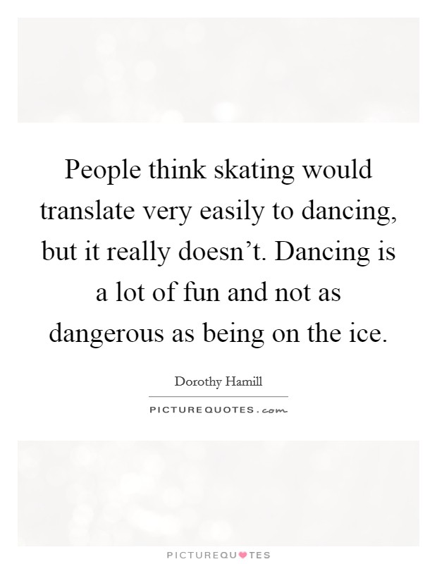 People think skating would translate very easily to dancing, but it really doesn't. Dancing is a lot of fun and not as dangerous as being on the ice. Picture Quote #1