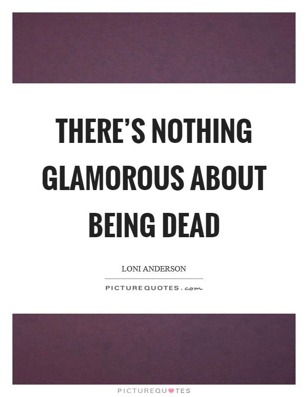 There's nothing glamorous about being dead Picture Quote #1