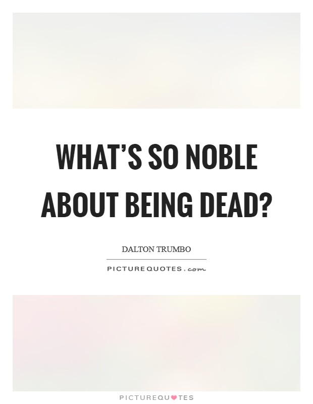 What's so noble about being dead? Picture Quote #1