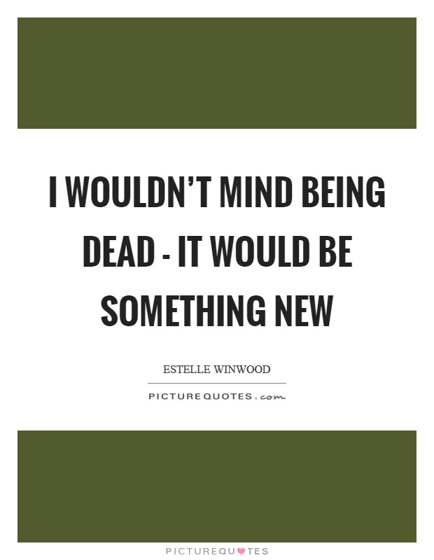 I wouldn't mind being dead - it would be something new Picture Quote #1