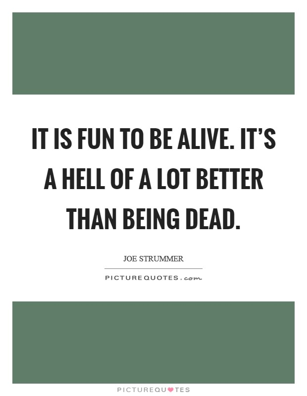 It is fun to be alive. It's a hell of a lot better than being dead Picture Quote #1
