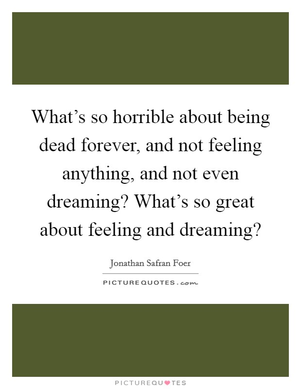 What's so horrible about being dead forever, and not feeling anything, and not even dreaming? What's so great about feeling and dreaming? Picture Quote #1