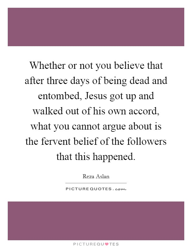 Whether or not you believe that after three days of being dead and entombed, Jesus got up and walked out of his own accord, what you cannot argue about is the fervent belief of the followers that this happened Picture Quote #1