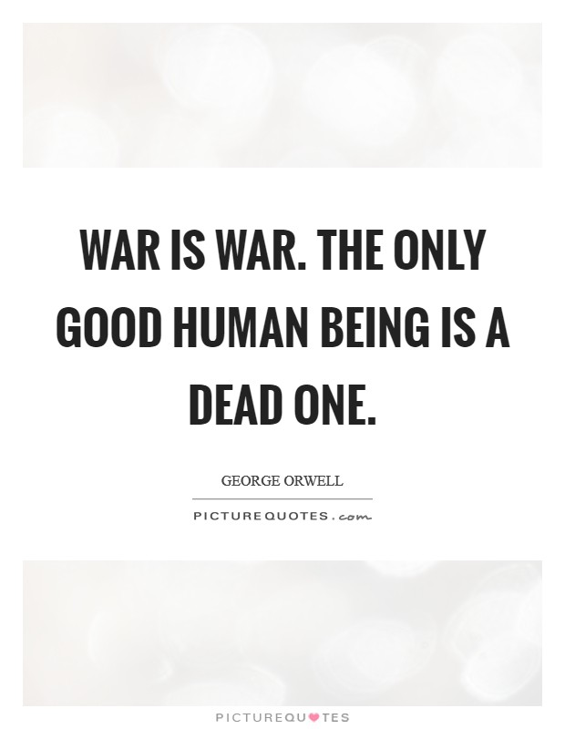 War is war. The only good human being is a dead one. Picture Quote #1