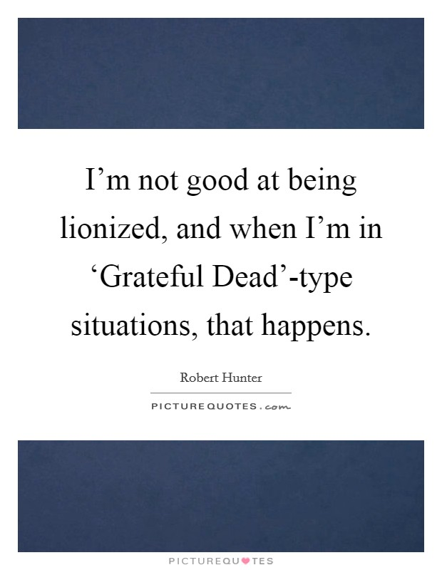 I'm not good at being lionized, and when I'm in 'Grateful Dead'-type situations, that happens Picture Quote #1