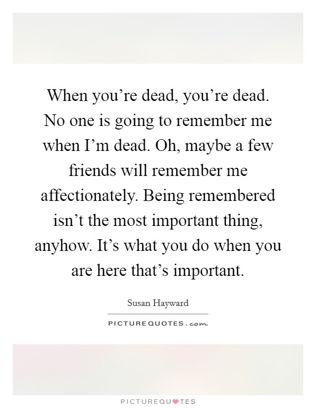 When you're dead, you're dead. No one is going to remember me when I'm dead. Oh, maybe a few friends will remember me affectionately. Being remembered isn't the most important thing, anyhow. It's what you do when you are here that's important Picture Quote #1
