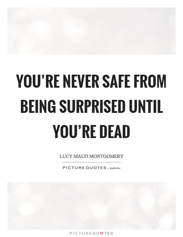 You're never safe from being surprised until you're dead Picture Quote #1