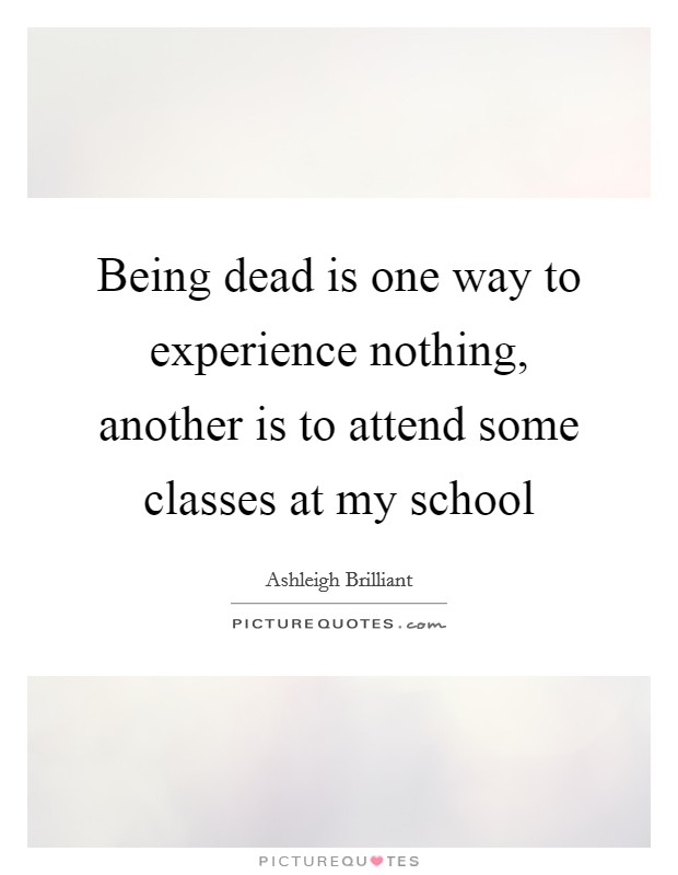 Being dead is one way to experience nothing, another is to attend some classes at my school Picture Quote #1
