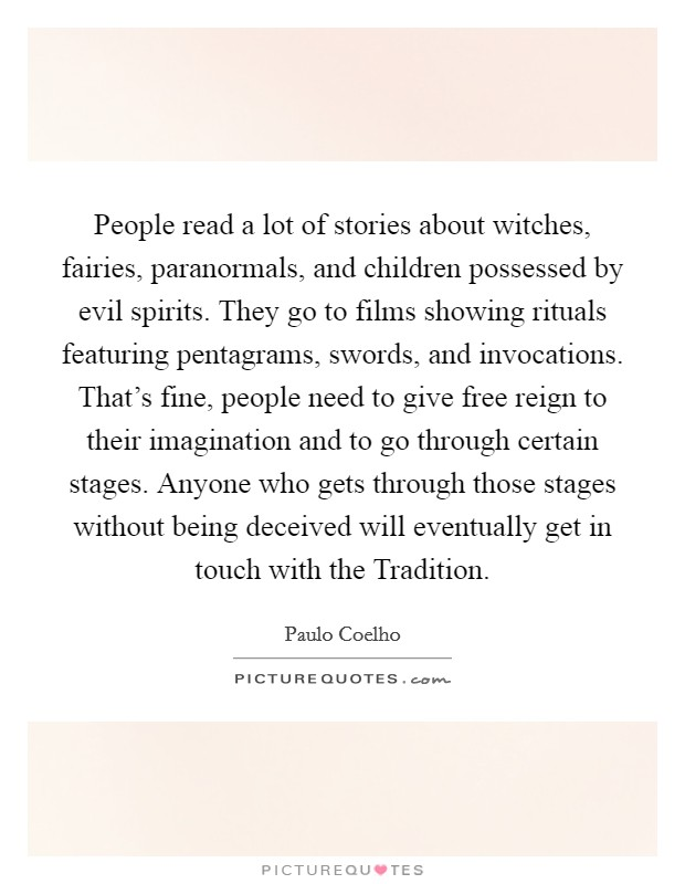 People read a lot of stories about witches, fairies, paranormals, and children possessed by evil spirits. They go to films showing rituals featuring pentagrams, swords, and invocations. That's fine, people need to give free reign to their imagination and to go through certain stages. Anyone who gets through those stages without being deceived will eventually get in touch with the Tradition Picture Quote #1