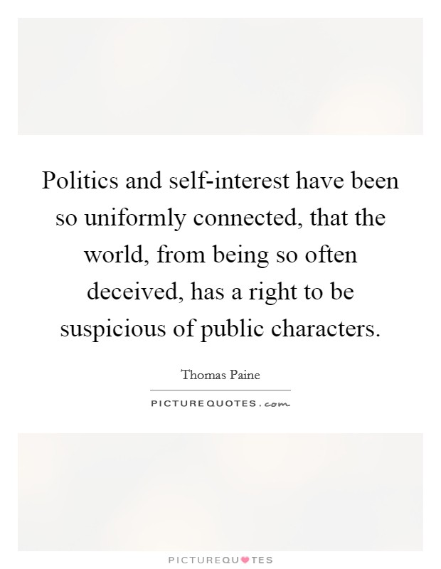 Politics and self-interest have been so uniformly connected, that the world, from being so often deceived, has a right to be suspicious of public characters Picture Quote #1