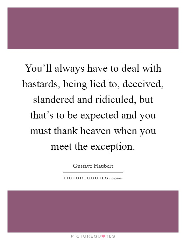You'll always have to deal with bastards, being lied to, deceived, slandered and ridiculed, but that's to be expected and you must thank heaven when you meet the exception Picture Quote #1