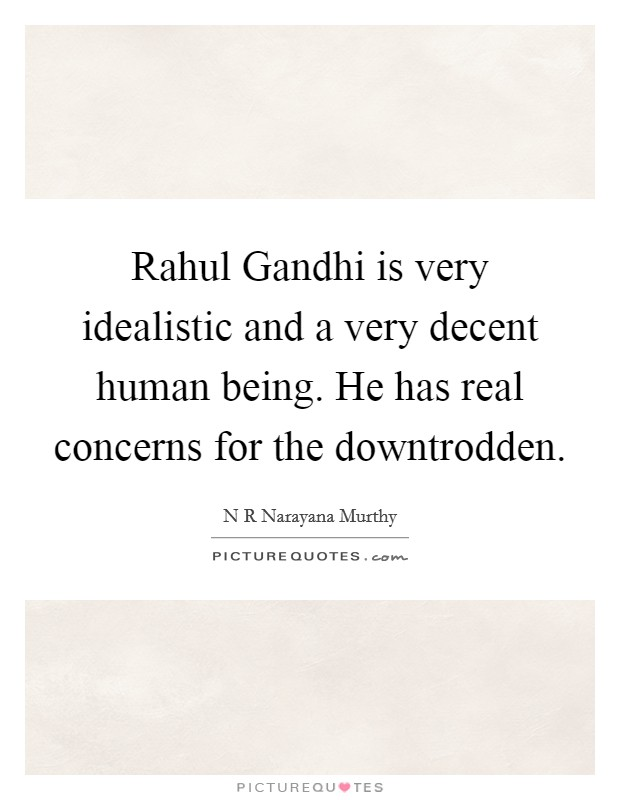 Rahul Gandhi is very idealistic and a very decent human being. He has real concerns for the downtrodden Picture Quote #1