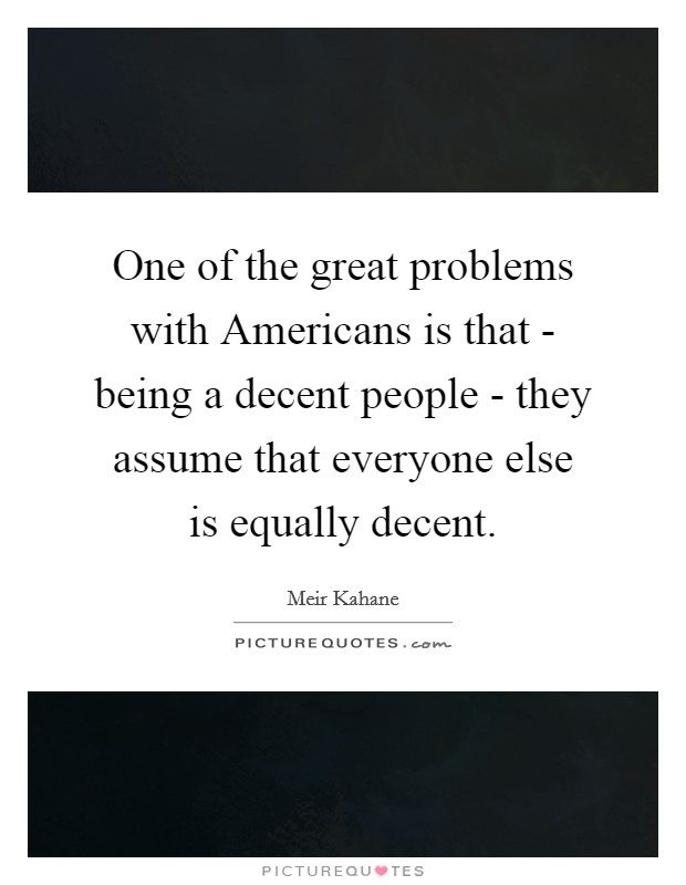 One of the great problems with Americans is that - being a decent people - they assume that everyone else is equally decent Picture Quote #1