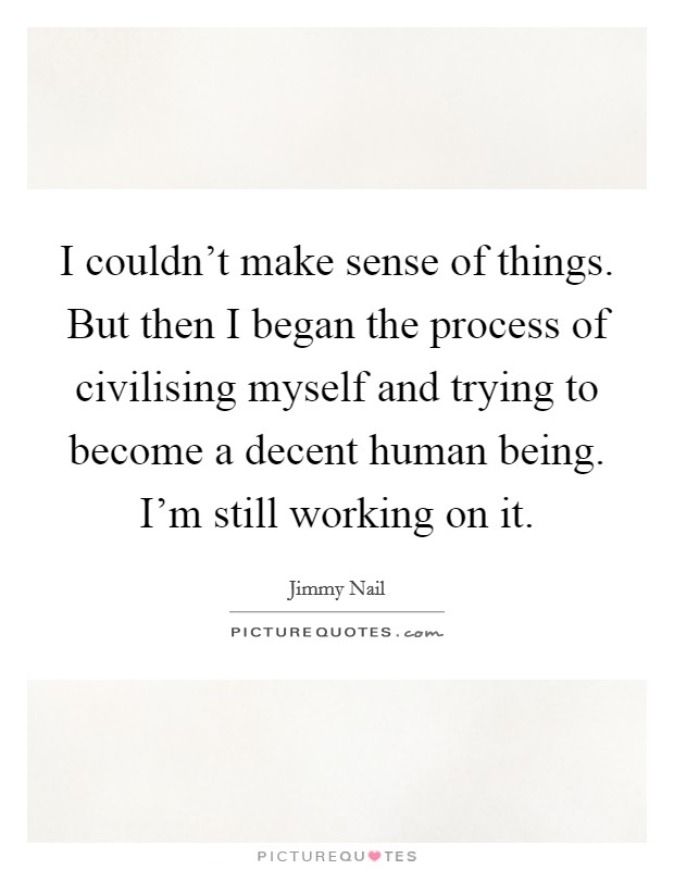 I couldn't make sense of things. But then I began the process of civilising myself and trying to become a decent human being. I'm still working on it Picture Quote #1